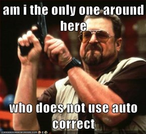 am i the only one around here  who does not use auto correct