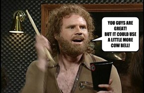 YOU GUYS ARE GREAT! BUT IT COULD USE A LITTLE MORE COW BELL!