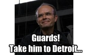 Guards!  Take him to Detroit...