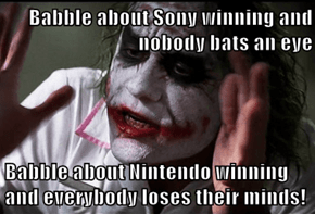 Babble about Sony winning and nobody bats an eye  Babble about Nintendo winning and everybody loses their minds!