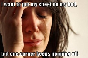 I want to put my sheet on my bed,  but one corner keeps popping off.