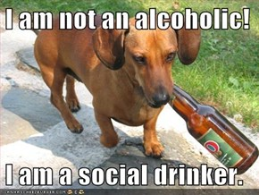 I am not an alcoholic!  I am a social drinker.