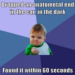 Dropped an anatometal end in the car, in the dark  Found it within 60 seconds