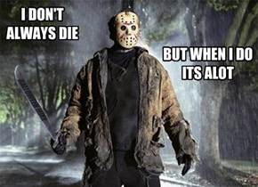 I don't always die . . .
