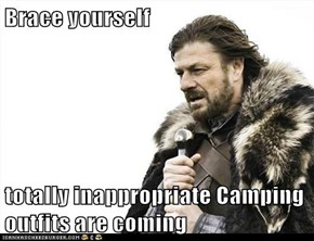Brace yourself  totally inappropriate Camping outfits are coming
