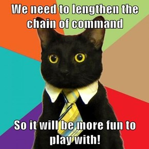 We need to lengthen the chain of command  So it will be more fun to play with!