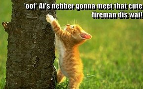 *oof* Ai's nebber gonna meet that cute fireman dis wai!