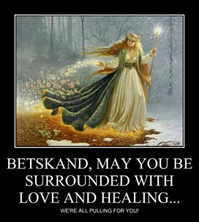 BETSKAND, MAY YOU BE SURROUNDED WITH LOVE AND HEALING...