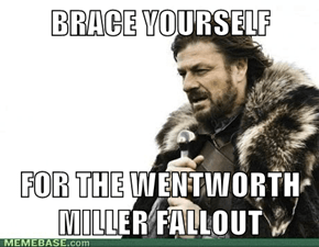 BRACE YOURSELF  FOR THE WENTWORTH MILLER FALLOUT
