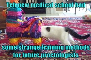 Teh new medical school had   some strange training methods for future proctologists