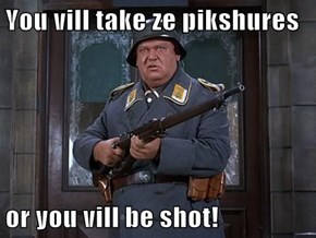 You vill take ze pikshures  or you vill be shot!