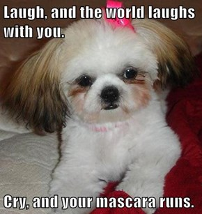 Laugh, and the world laughs with you.  Cry, and your mascara runs.