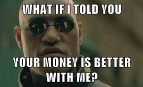 WHAT IF I TOLD YOU  YOUR MONEY IS BETTER WITH ME?