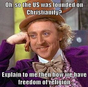 Oh, so the US was founded on Christianity?  Explain to me then how we have freedom of religion