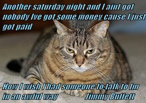 Another saturday night and I aint got nobody Ive got some money cause I just got paid   How I wish I had someone to talk to Im in an awful way                 Jimmy Buffett