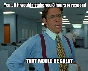 Yea... if it wouldn't take you 3 hours to respond