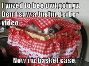 I yuzed to bee owt goingz.                      Den I saw a Justin Beiber video.  Now i iz basket case.