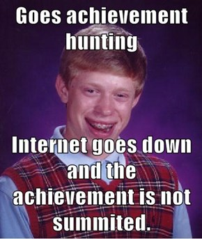 Goes achievement hunting  Internet goes down and the achievement is not summited.