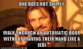ONE DOES NOT SIMPLY   WALK THROUGH AN AUTOMATIC DOOR WITHOUT WAVING THEIR HAND LIKE A JEDI