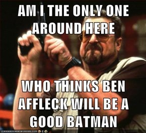 AM I THE ONLY ONE AROUND HERE  WHO THINKS BEN AFFLECK WILL BE A GOOD BATMAN