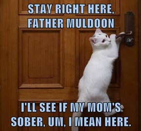 STAY RIGHT HERE,        FATHER MULDOON  I'LL SEE IF MY MOM'S SOBER, UM, I MEAN HERE.