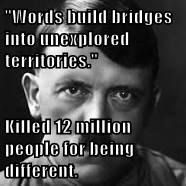 """Words build bridges into unexplored territories.""  Killed 12 million people for being different."