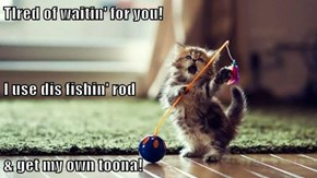 TIred of waitin' for you! I use dis fishin' rod & get my own toona!