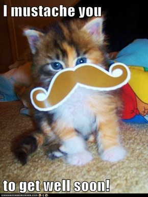 I mustache you  to get well soon!
