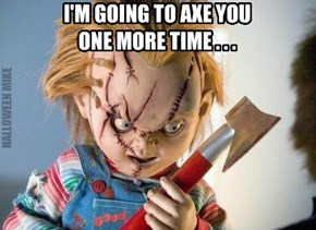 I'm going to axe you one more time
