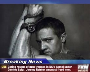 Breaking News - Daring rescue of men trapped in NC's tunnel under Comfee Sofa.  Jeremy Renner amongst freed men.