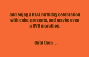 and enjoy a REAL birthday celebration  with cake, presents, and maybe even  a DVD marathon.       Until then . . .