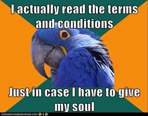 I actually read the terms and conditions  Just in case I have to give my soul