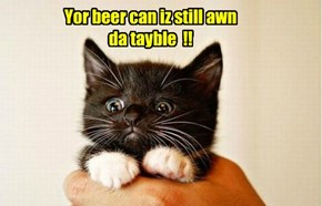 Yor beer can iz still awn da tayble  !!