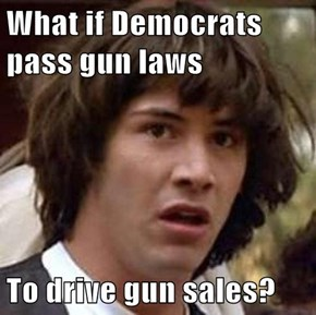 What if Democrats pass gun laws  To drive gun sales?
