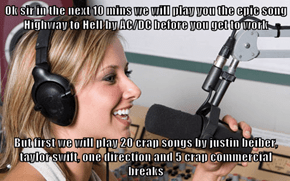 Ok sir in the next 10 mins we will play you the epic song Highway to Hell by AC/DC before you get to work  But first we will play 20 crap songs by justin beiber, taylor swift, one direction and 5 crap commercial breaks