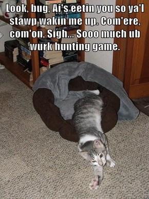 Look, bug, Ai's eetin you so ya'l stawp wakin me up. Com'ere, com'on, Sigh... Sooo much ub wurk hunting game.