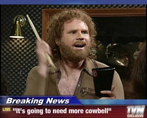 "Breaking News - ""It's going to need more cowbell"""