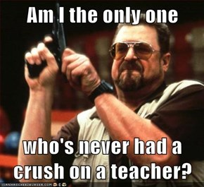 Am I the only one  who's never had a crush on a teacher?