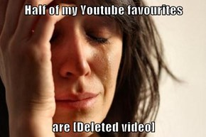 Half of my Youtube favourites  are [Deleted video]
