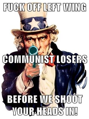 f*ck OFF LEFT WING COMMUNIST LOSERS BEFORE WE SHOOT YOUR HEADS IN!