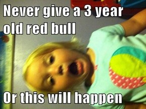 Never give a 3 year old red bull  Or this will happen