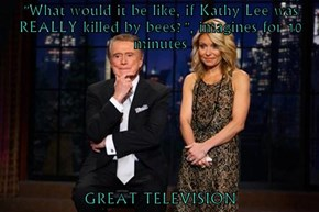 """What would it be like, if Kathy Lee was REALLY killed by bees?"", imagines for 10 minutes  GREAT TELEVISION"