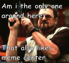 Am i the only one around here  That also likes meme center