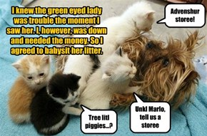I knew the green eyed lady was trouble the moment I saw her. I, however, was down and needed the money. So I agreed to babysit her litter.