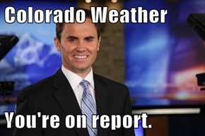 Colorado Weather  You're on report.