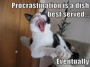 Procrastination is a dish best served...  Eventually