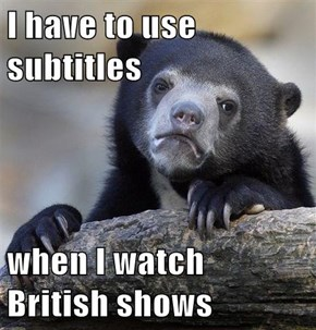 I have to use subtitles  when I watch British shows