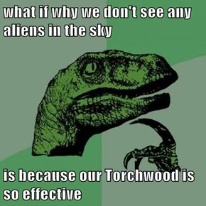 what if why we don't see any aliens in the sky  is because our Torchwood is so effective