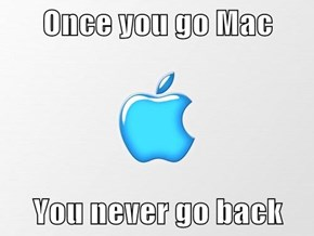 Once you go Mac  You never go back