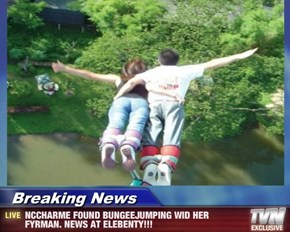 Breaking News - NCCHARME FOUND BUNGEEJUMPING WID HER FYRMAN. NEWS AT ELEBENTY!!!
